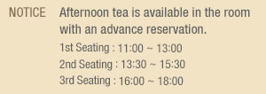 NOTICE  Afternoon tea is available in the room  with an advance reservation. 1st Seating : 11:00 ~ 13:00 2nd Seating : 13:30 ~ 15:30 3rd Seating : 16:00 ~ 18:00