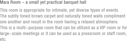 Mara Room – a small yet practical banquet hall (under reference)